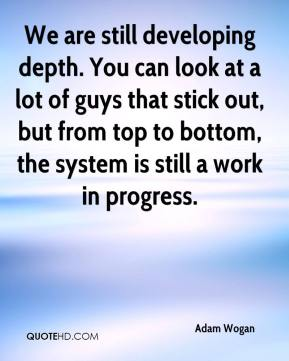 Adam Wogan - We are still developing depth. You can look at a lot of guys that stick out, but from top to bottom, the system is still a work in progress.