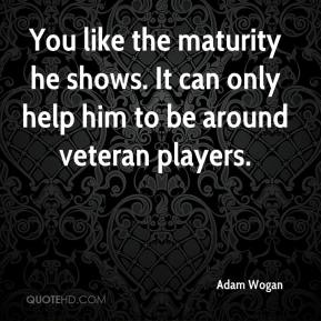 Adam Wogan - You like the maturity he shows. It can only help him to be around veteran players.