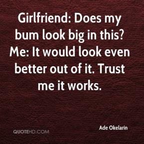 Ade Okelarin - Girlfriend: Does my bum look big in this? Me: It would look even better out of it. Trust me it works.