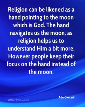 Ade Okelarin - Religion can be likened as a hand pointing to the moon which is God. The hand navigates us the moon, as religion helps us to understand Him a bit more. However people keep their focus on the hand instead of the moon.