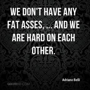 Adriano Belli - We don't have any fat asses, ... and we are hard on each other.