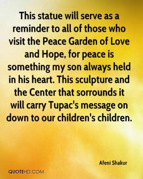 Afeni Shakur - This statue will serve as a reminder to all of those who visit the Peace Garden of Love and Hope, for peace is something my son always held in his heart. This sculpture and the Center that sorrounds it will carry Tupac's message on down to our children's children.
