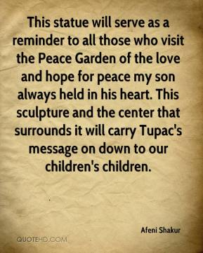 Afeni Shakur - This statue will serve as a reminder to all those who visit the Peace Garden of the love and hope for peace my son always held in his heart. This sculpture and the center that surrounds it will carry Tupac's message on down to our children's children.