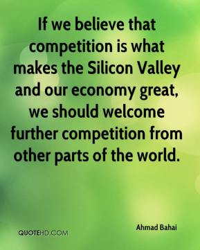 If we believe that competition is what makes the Silicon Valley and our economy great, we should welcome further competition from other parts of the world.