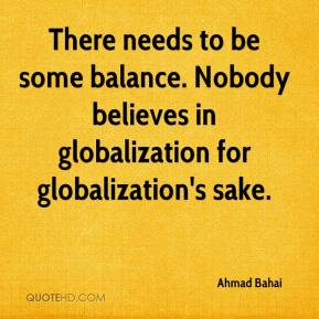 Ahmad Bahai - There needs to be some balance. Nobody believes in globalization for globalization's sake.
