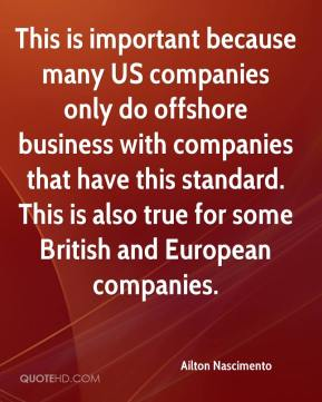 Ailton Nascimento - This is important because many US companies only do offshore business with companies that have this standard. This is also true for some British and European companies.