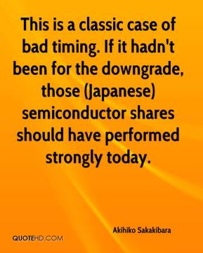 Akihiko Sakakibara - This is a classic case of bad timing. If it hadn't been for the downgrade, those (Japanese) semiconductor shares should have performed strongly today.