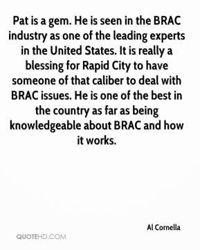 Al Cornella - Pat is a gem. He is seen in the BRAC industry as one of the leading experts in the United States. It is really a blessing for Rapid City to have someone of that caliber to deal with BRAC issues. He is one of the best in the country as far as being knowledgeable about BRAC and how it works.