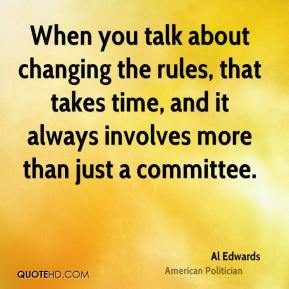 When you talk about changing the rules, that takes time, and it always involves more than just a committee.