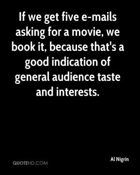 Al Nigrin - If we get five e-mails asking for a movie, we book it, because that's a good indication of general audience taste and interests.