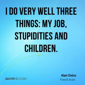 I do very well three things: my job, stupidities and children.