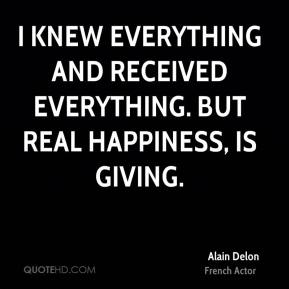 I knew everything and received everything. But real happiness, is giving.