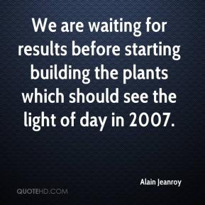 Alain Jeanroy - We are waiting for results before starting building the plants which should see the light of day in 2007.