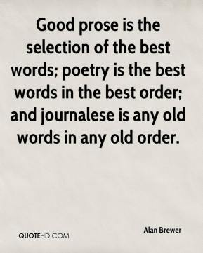 Alan Brewer - Good prose is the selection of the best words; poetry is the best words in the best order; and journalese is any old words in any old order.