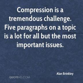 Alan Brinkley - Compression is a tremendous challenge. Five paragraphs on a topic is a lot for all but the most important issues.