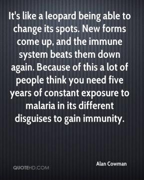 Alan Cowman - It's like a leopard being able to change its spots. New forms come up, and the immune system beats them down again. Because of this a lot of people think you need five years of constant exposure to malaria in its different disguises to gain immunity.