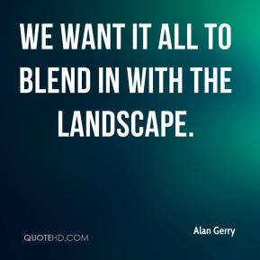 Alan Gerry - We want it all to blend in with the landscape.