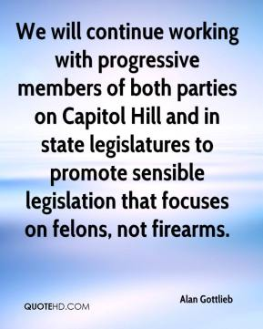 Alan Gottlieb - We will continue working with progressive members of both parties on Capitol Hill and in state legislatures to promote sensible legislation that focuses on felons, not firearms.