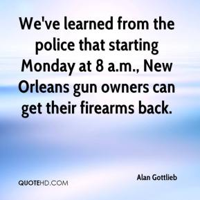 Alan Gottlieb - We've learned from the police that starting Monday at 8 a.m., New Orleans gun owners can get their firearms back.