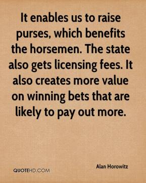It enables us to raise purses, which benefits the horsemen. The state also gets licensing fees. It also creates more value on winning bets that are likely to pay out more.