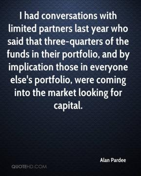 Alan Pardee - I had conversations with limited partners last year who said that three-quarters of the funds in their portfolio, and by implication those in everyone else's portfolio, were coming into the market looking for capital.