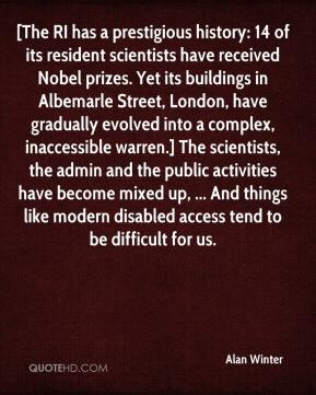 [The RI has a prestigious history: 14 of its resident scientists have received Nobel prizes. Yet its buildings in Albemarle Street, London, have gradually evolved into a complex, inaccessible warren.] The scientists, the admin and the public activities have become mixed up, ... And things like modern disabled access tend to be difficult for us.