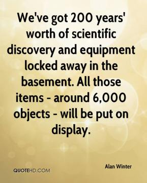 We've got 200 years' worth of scientific discovery and equipment locked away in the basement. All those items - around 6,000 objects - will be put on display.