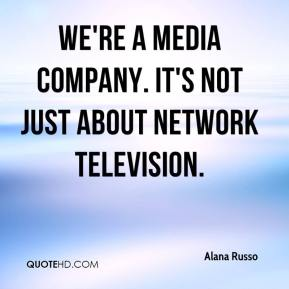 Alana Russo - We're a media company. It's not just about network television.