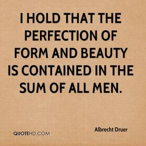 Albrecht Druer - I hold that the perfection of form and beauty is contained in the sum of all men.