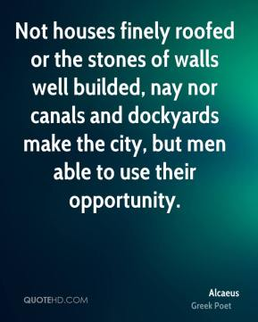 Alcaeus - Not houses finely roofed or the stones of walls well builded, nay nor canals and dockyards make the city, but men able to use their opportunity.