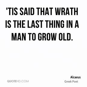 Alcaeus - 'Tis said that wrath is the last thing in a man to grow old.