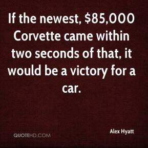 Alex Hyatt - If the newest, $85,000 Corvette came within two seconds of that, it would be a victory for a car.