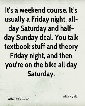 Alex Hyatt - It's a weekend course. It's usually a Friday night, all-day Saturday and half-day Sunday deal. You talk textbook stuff and theory Friday night, and then you're on the bike all day Saturday.