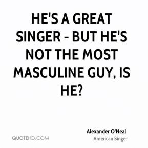 He's a great singer - but he's not the most masculine guy, is he?