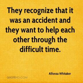Alfonza Whitaker - They recognize that it was an accident and they want to help each other through the difficult time.
