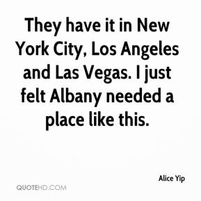 They have it in New York City, Los Angeles and Las Vegas. I just felt Albany needed a place like this.