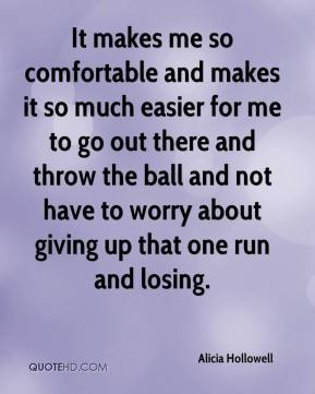 Alicia Hollowell - It makes me so comfortable and makes it so much easier for me to go out there and throw the ball and not have to worry about giving up that one run and losing.