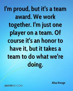 Alisa Kresge - I'm proud, but it's a team award. We work together. I'm just one player on a team. Of course it's an honor to have it, but it takes a team to do what we're doing.