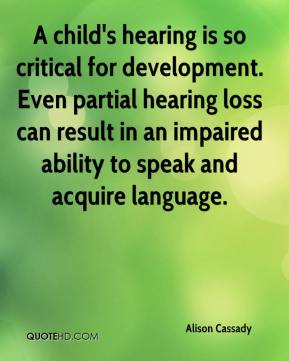 Alison Cassady - A child's hearing is so critical for development. Even partial hearing loss can result in an impaired ability to speak and acquire language.
