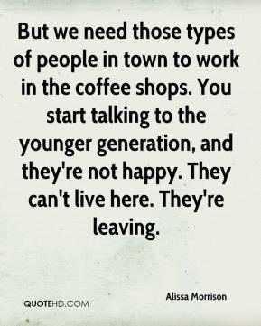 Alissa Morrison - But we need those types of people in town to work in the coffee shops. You start talking to the younger generation, and they're not happy. They can't live here. They're leaving.