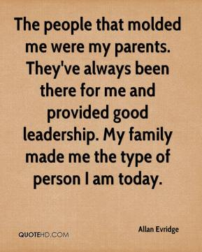 The people that molded me were my parents. They've always been there for me and provided good leadership. My family made me the type of person I am today.
