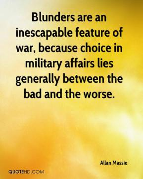 Allan Massie - Blunders are an inescapable feature of war, because choice in military affairs lies generally between the bad and the worse.