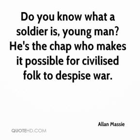 Allan Massie - Do you know what a soldier is, young man? He's the chap who makes it possible for civilised folk to despise war.