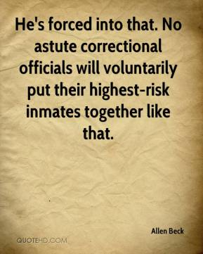 Allen Beck - He's forced into that. No astute correctional officials will voluntarily put their highest-risk inmates together like that.