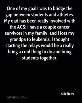Allie Rowe - One of my goals was to bridge the gap between students and athletes. My dad has been really involved with the ACS; I have a couple cancer survivors in my family, and I lost my grandpa to leukemia. I thought starting the relays would be a really bring a cool thing to do and bring students together.