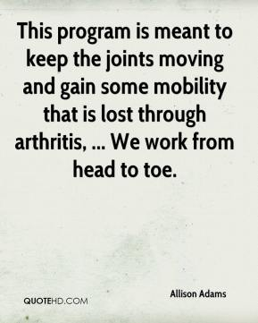 Allison Adams - This program is meant to keep the joints moving and gain some mobility that is lost through arthritis, ... We work from head to toe.