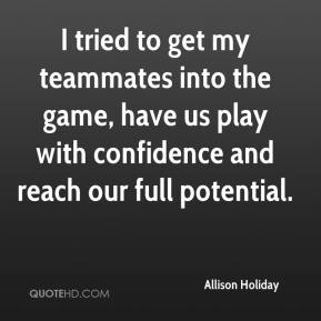 Allison Holiday - I tried to get my teammates into the game, have us play with confidence and reach our full potential.