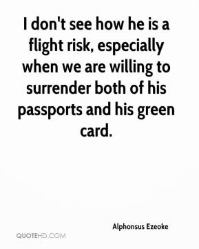 Alphonsus Ezeoke - I don't see how he is a flight risk, especially when we are willing to surrender both of his passports and his green card.