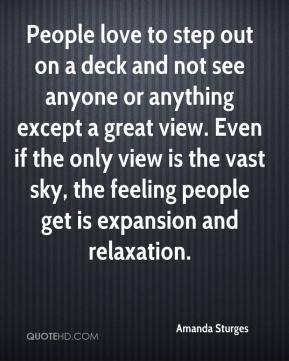 People love to step out on a deck and not see anyone or anything except a great view. Even if the only view is the vast sky, the feeling people get is expansion and relaxation.