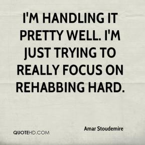I'm handling it pretty well. I'm just trying to really focus on rehabbing hard.
